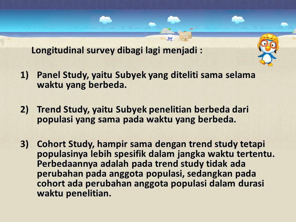 Longitudinal survey dibagi lagi menjadi : 1)Panel Study, yaitu Subyek yang diteliti sama selama waktu yang berbeda. 2)Trend Study, yaitu Subyek peneli