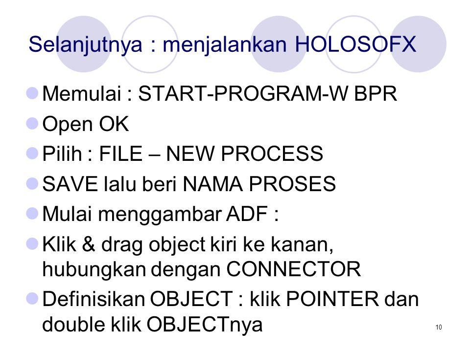 10 Selanjutnya : menjalankan HOLOSOFX Memulai : START-PROGRAM-W BPR Open OK Pilih : FILE – NEW PROCESS SAVE lalu beri NAMA PROSES Mulai menggambar ADF : Klik & drag object kiri ke kanan, hubungkan dengan CONNECTOR Definisikan OBJECT : klik POINTER dan double klik OBJECTnya
