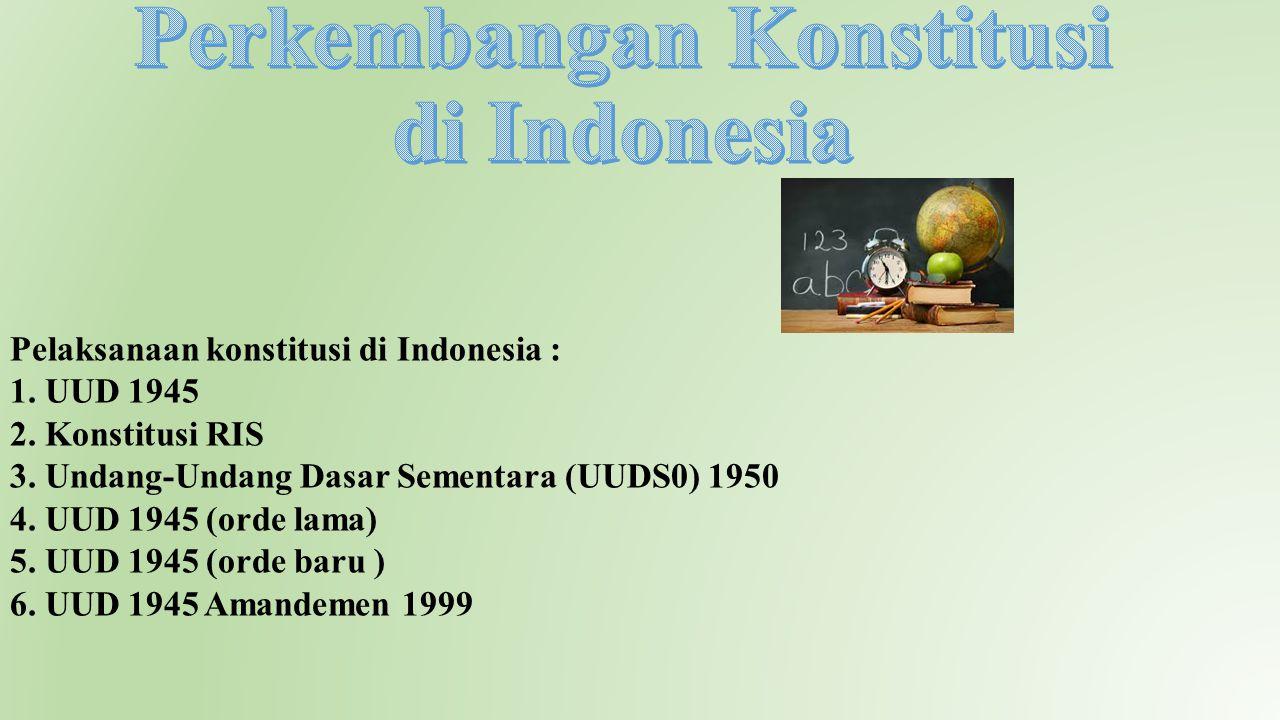 Pelaksanaan konstitusi di Indonesia : 1. UUD 1945 2. Konstitusi RIS 3. Undang-Undang Dasar Sementara (UUDS0) 1950 4. UUD 1945 (orde lama) 5. UUD 1945