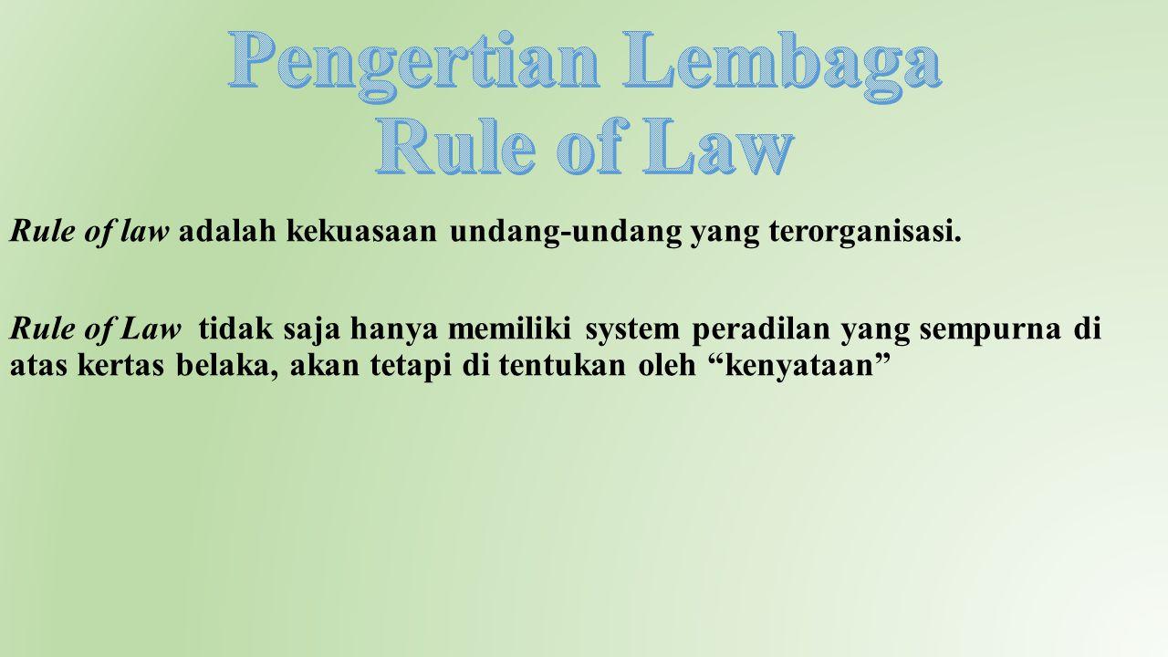 Rule of law adalah kekuasaan undang-undang yang terorganisasi. Rule of Law tidak saja hanya memiliki system peradilan yang sempurna di atas kertas bel