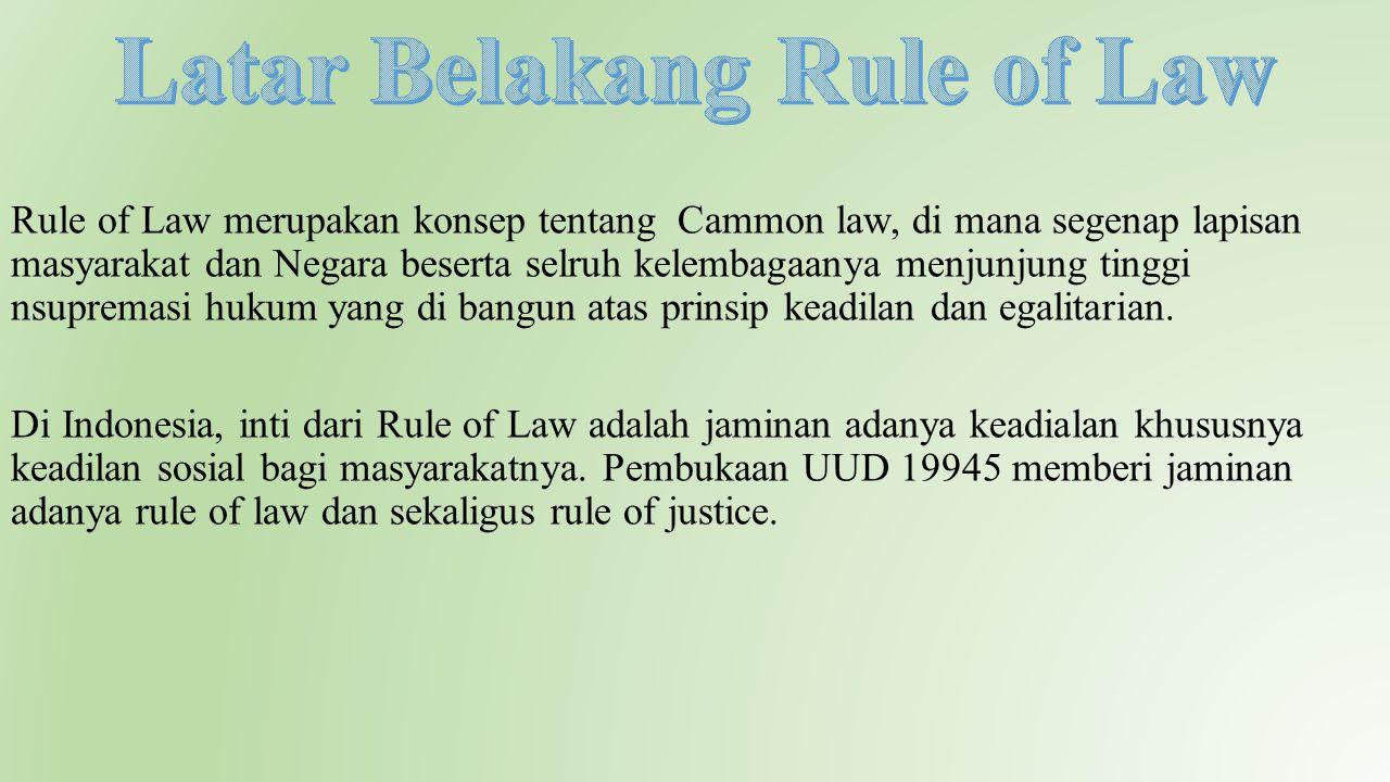 Rule of Law merupakan konsep tentang Cammon law, di mana segenap lapisan masyarakat dan Negara beserta selruh kelembagaanya menjunjung tinggi nsuprema