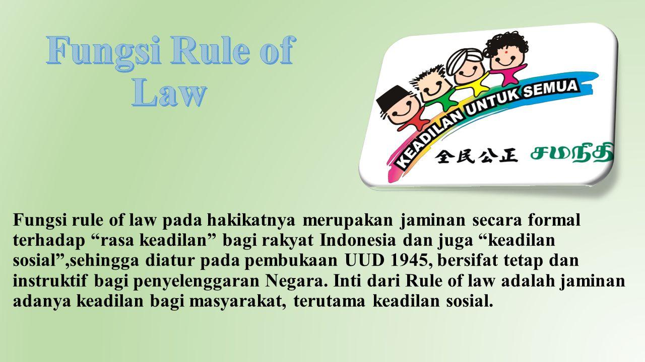 """Fungsi rule of law pada hakikatnya merupakan jaminan secara formal terhadap """"rasa keadilan"""" bagi rakyat Indonesia dan juga """"keadilan sosial"""",sehingga"""