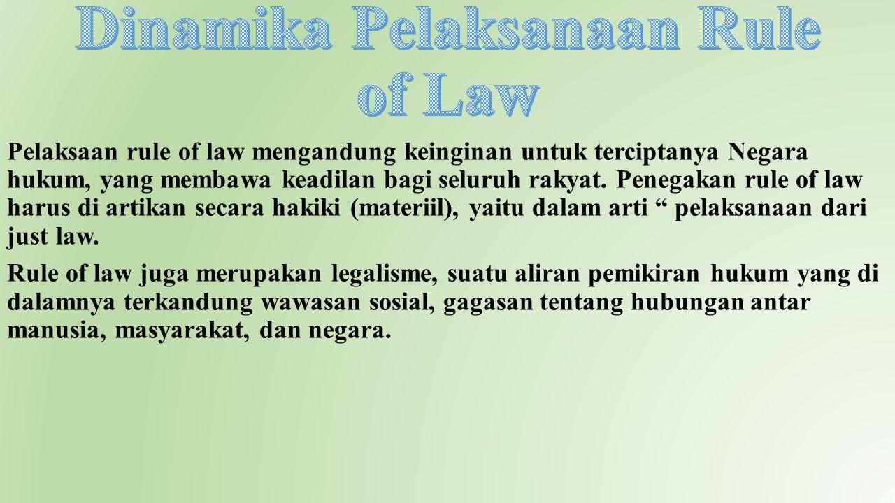Pelaksaan rule of law mengandung keinginan untuk terciptanya Negara hukum, yang membawa keadilan bagi seluruh rakyat. Penegakan rule of law harus di a