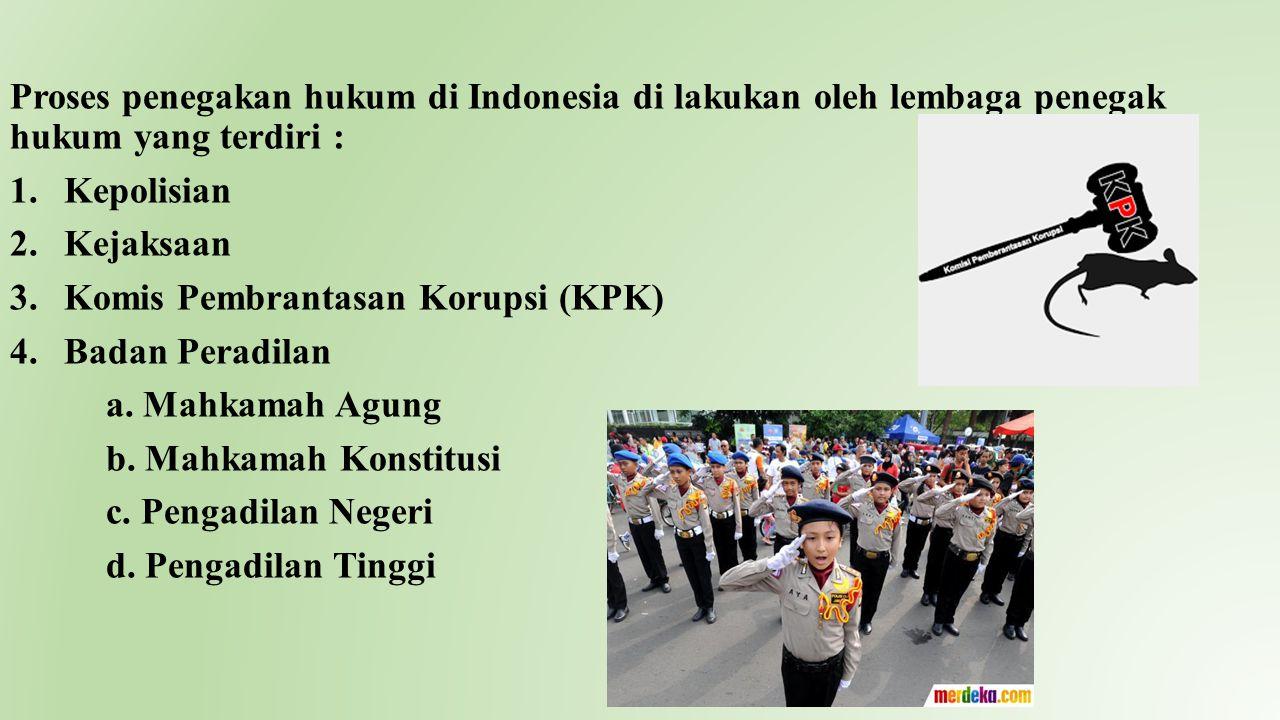 Proses penegakan hukum di Indonesia di lakukan oleh lembaga penegak hukum yang terdiri : 1.Kepolisian 2.Kejaksaan 3.Komis Pembrantasan Korupsi (KPK) 4