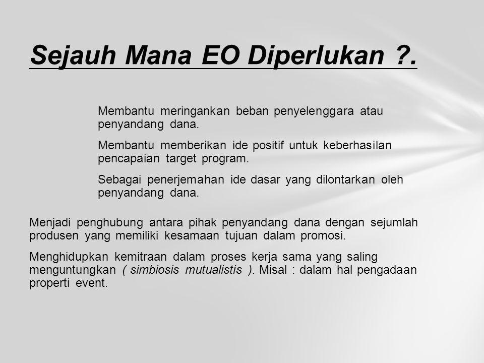 Sejauh Mana EO Diperlukan ?. Membantu meringankan beban penyelenggara atau penyandang dana. Membantu memberikan ide positif untuk keberhasilan pencapa