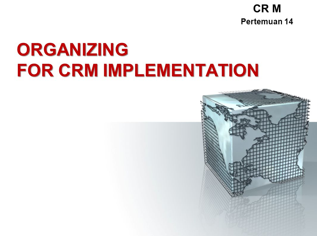ORGANIZING FOR CRM IMPLEMENTATION CR M Pertemuan 14
