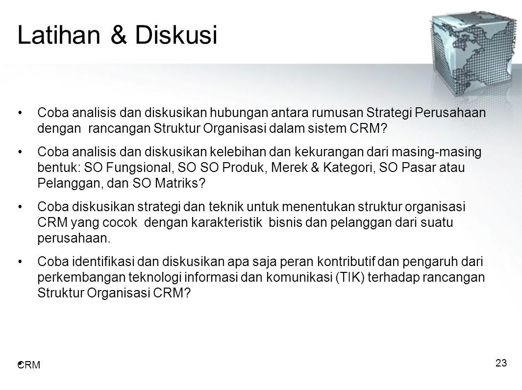 Latihan & Diskusi Coba analisis dan diskusikan hubungan antara rumusan Strategi Perusahaan dengan rancangan Struktur Organisasi dalam sistem CRM.