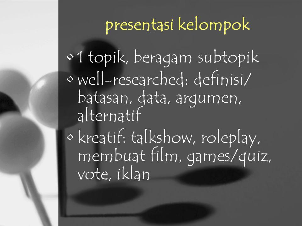 presentasi kelompok 1 topik, beragam subtopik well-researched: definisi/ batasan, data, argumen, alternatif kreatif: talkshow, roleplay, membuat film,