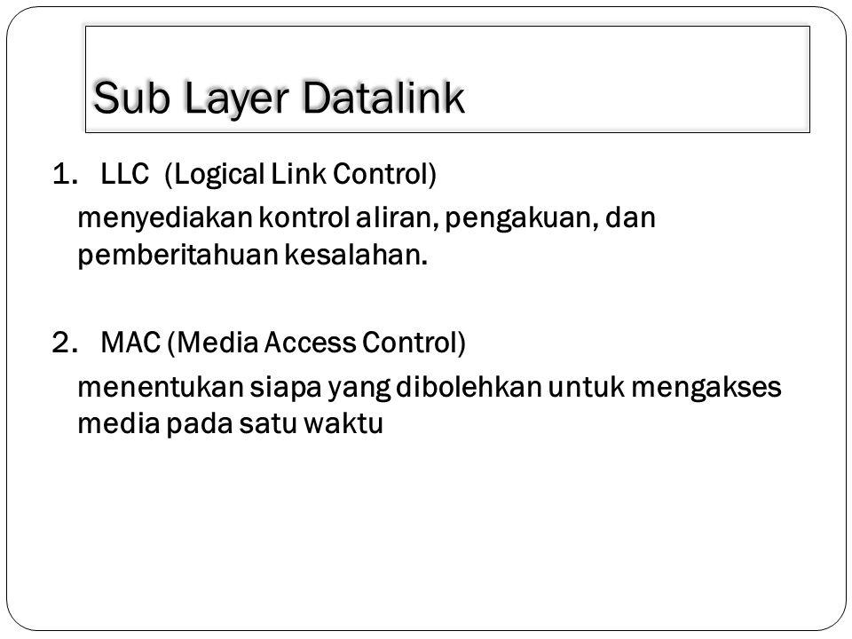 Sub Layer Datalink 1. LLC (Logical Link Control) menyediakan kontrol aliran, pengakuan, dan pemberitahuan kesalahan. 2. MAC (Media Access Control) men