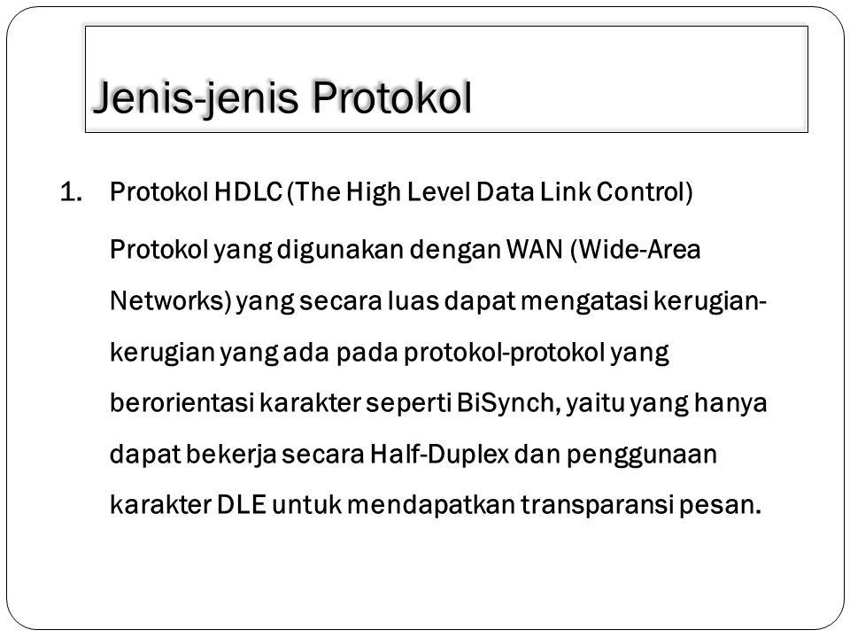 Jenis-jenis Protokol 1.Protokol HDLC (The High Level Data Link Control) Protokol yang digunakan dengan WAN (Wide-Area Networks) yang secara luas dapat
