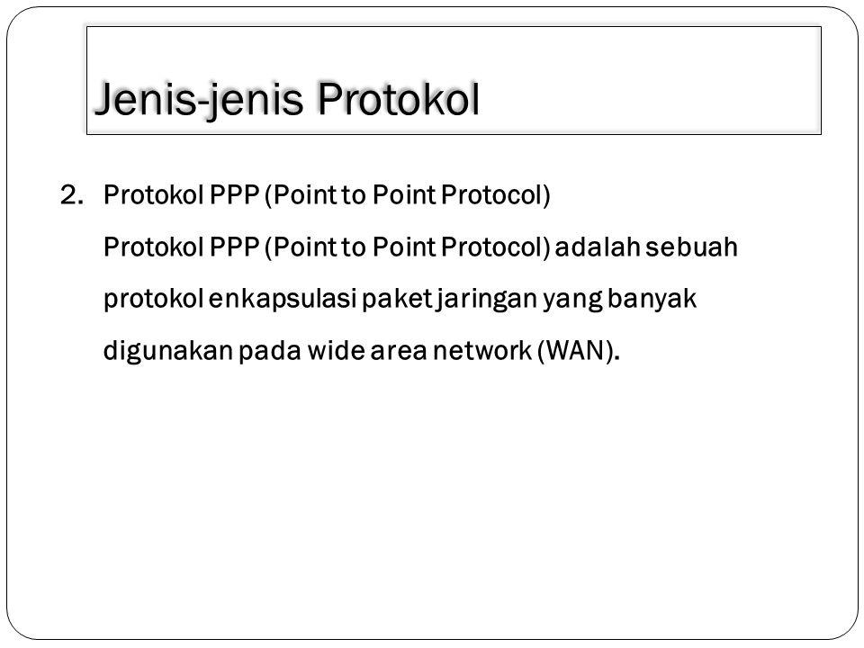 Jenis-jenis Protokol 2.Protokol PPP (Point to Point Protocol) Protokol PPP (Point to Point Protocol) adalah sebuah protokol enkapsulasi paket jaringan