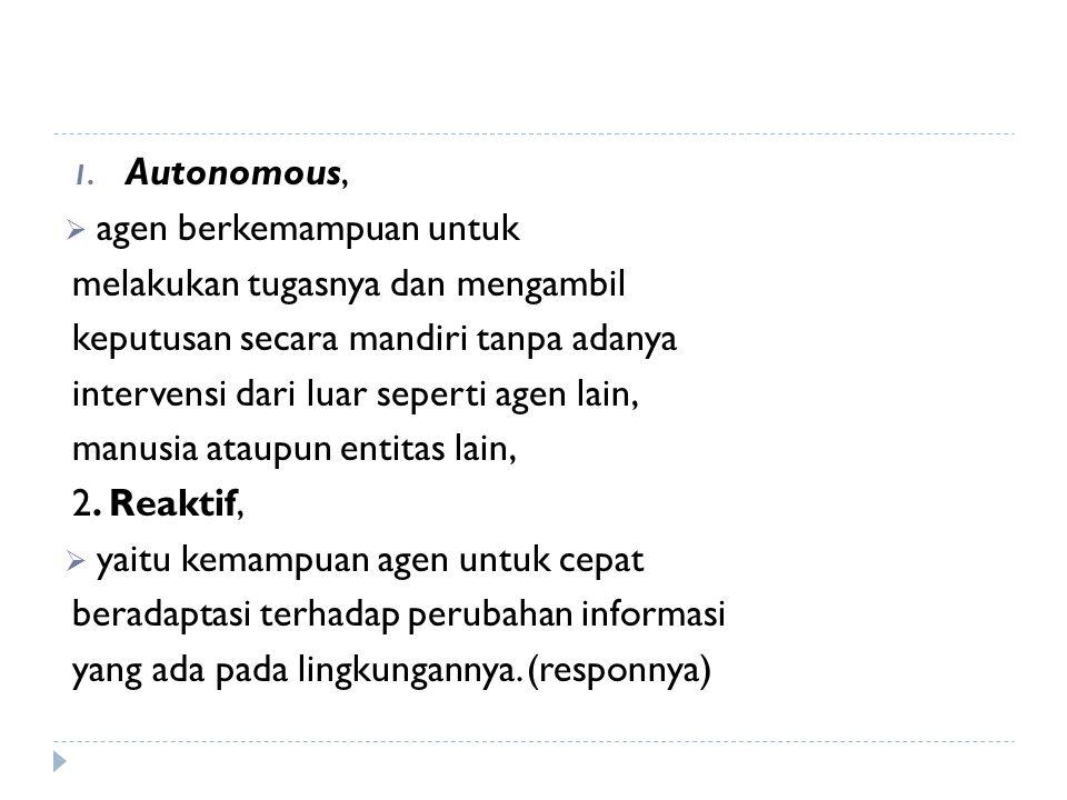 1. Autonomous,  agen berkemampuan untuk melakukan tugasnya dan mengambil keputusan secara mandiri tanpa adanya intervensi dari luar seperti agen lain