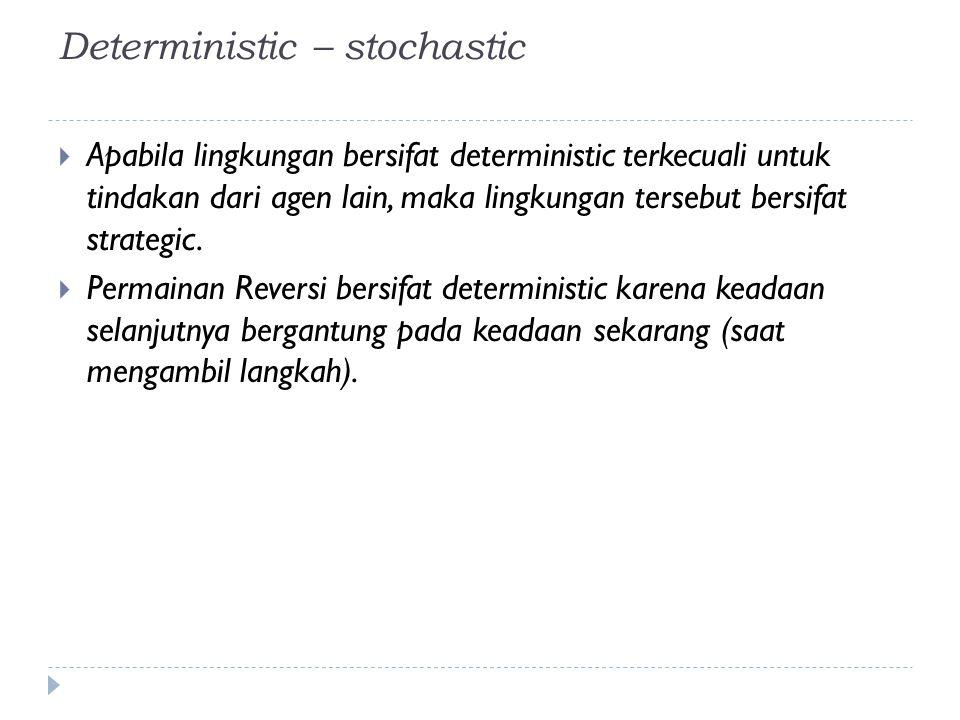 Deterministic – stochastic  Apabila lingkungan bersifat deterministic terkecuali untuk tindakan dari agen lain, maka lingkungan tersebut bersifat str