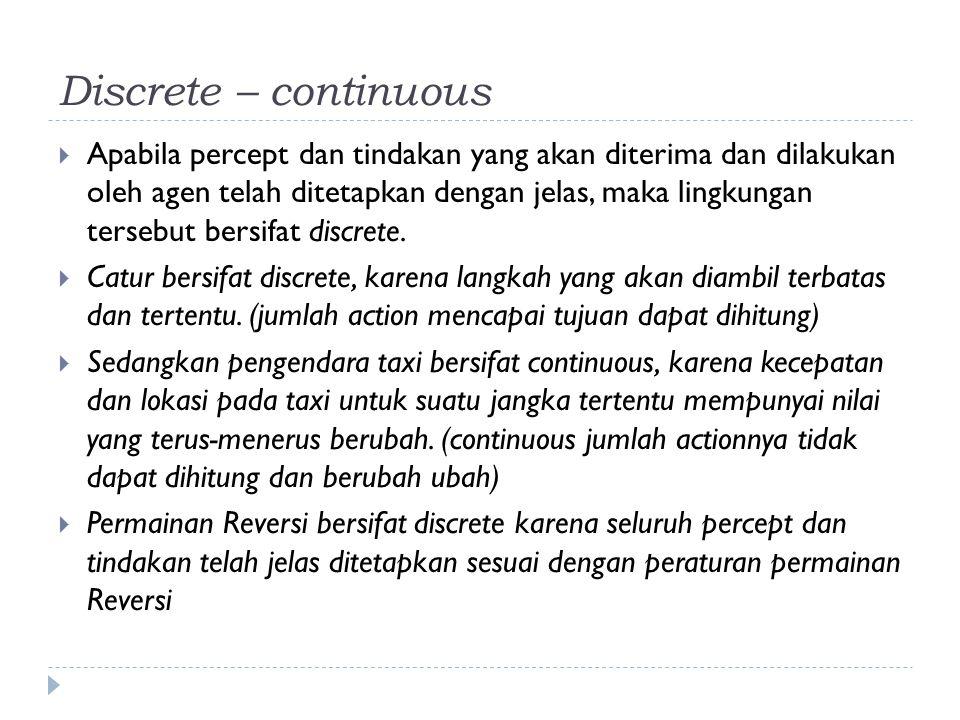 Discrete – continuous  Apabila percept dan tindakan yang akan diterima dan dilakukan oleh agen telah ditetapkan dengan jelas, maka lingkungan tersebu