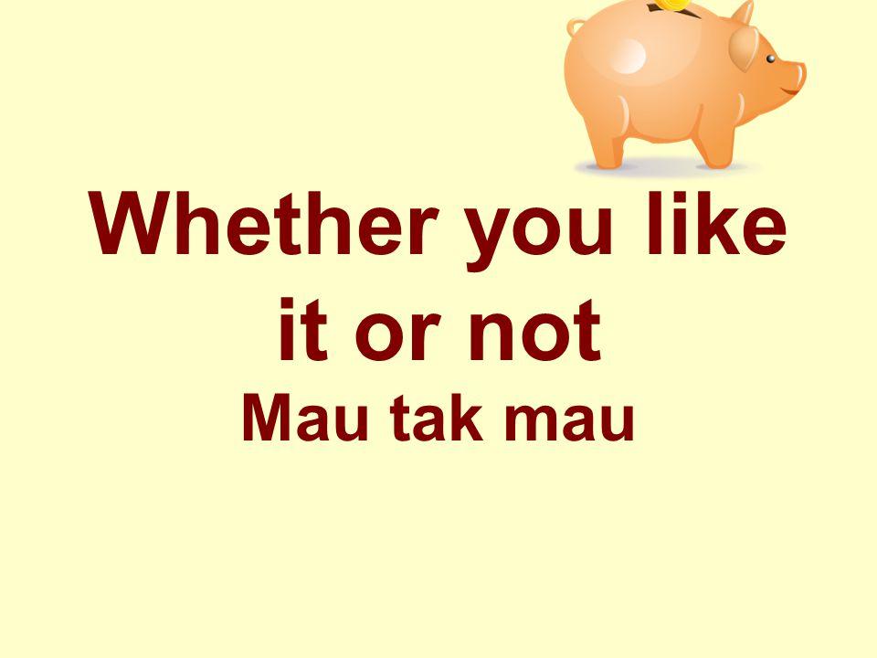 Whether you like it or not Mau tak mau