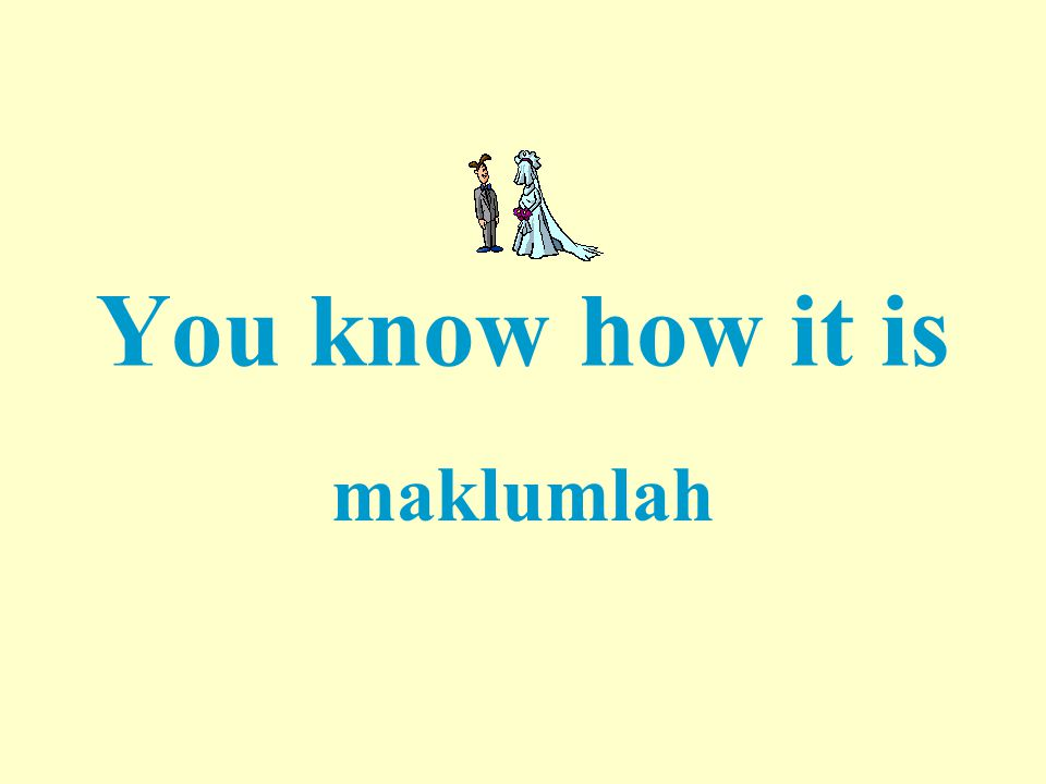 You know how it is maklumlah