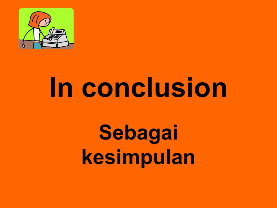 In conclusion Sebagai kesimpulan