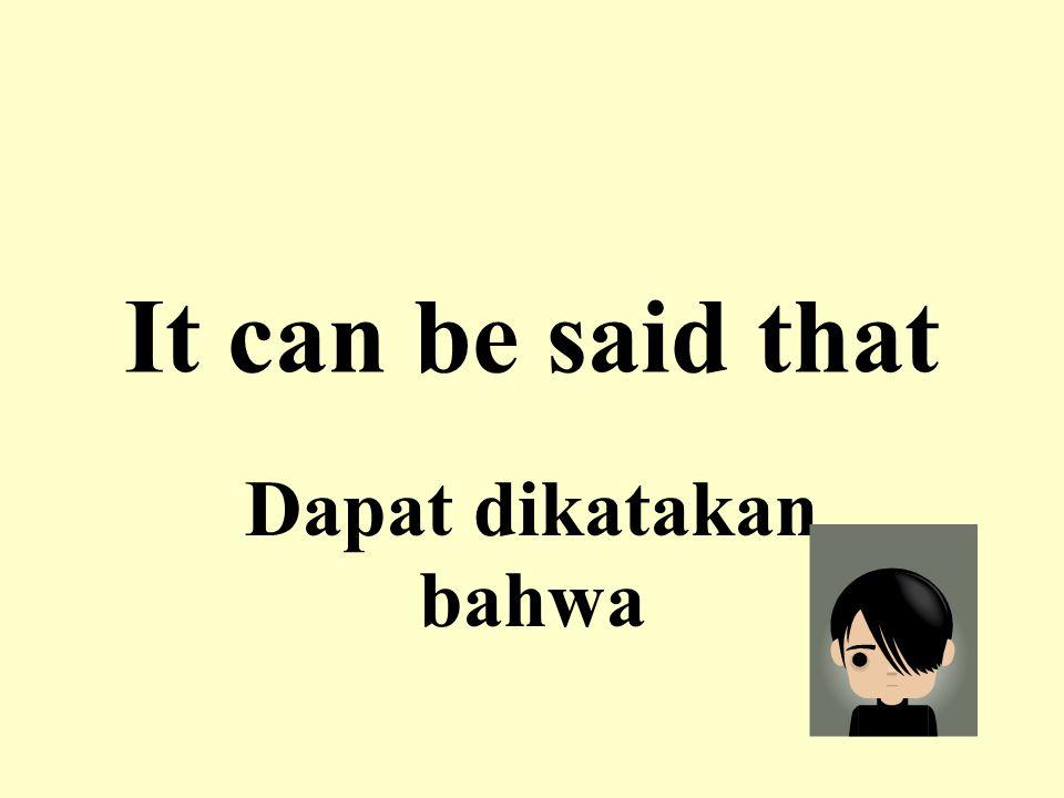 It can be said that Dapat dikatakan bahwa