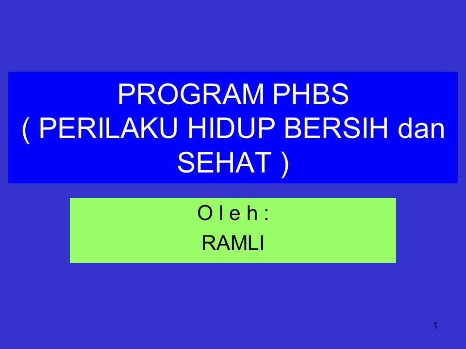 1 PROGRAM PHBS ( PERILAKU HIDUP BERSIH dan SEHAT ) O l e h : RAMLI