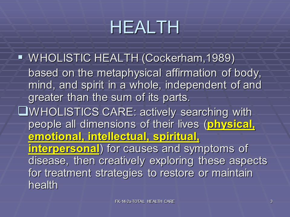 FK-14-2a-TOTAL HEALTH CARE3 HEALTH  WHOLISTIC HEALTH (Cockerham,1989) based on the metaphysical affirmation of body, mind, and spirit in a whole, ind