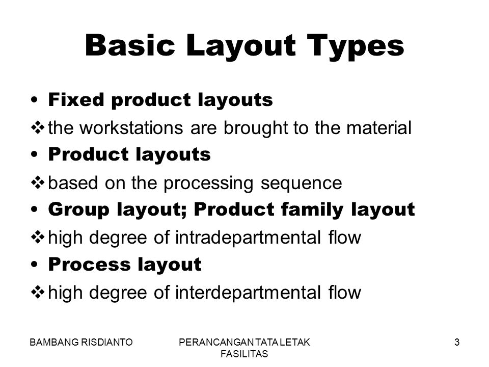 BAMBANG RISDIANTOPERANCANGAN TATA LETAK FASILITAS 3 Basic Layout Types Fixed product layouts  the workstations are brought to the material Product la