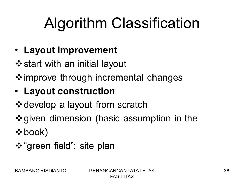 BAMBANG RISDIANTOPERANCANGAN TATA LETAK FASILITAS 38 Algorithm Classification Layout improvement  start with an initial layout  improve through incr