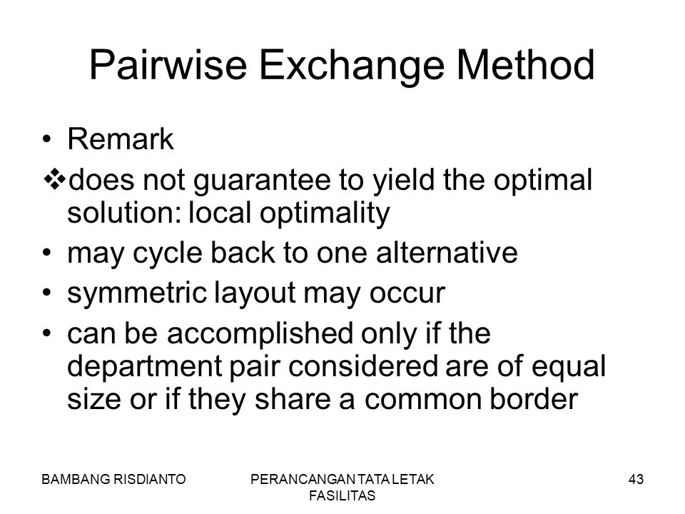 BAMBANG RISDIANTOPERANCANGAN TATA LETAK FASILITAS 43 Pairwise Exchange Method Remark  does not guarantee to yield the optimal solution: local optimal