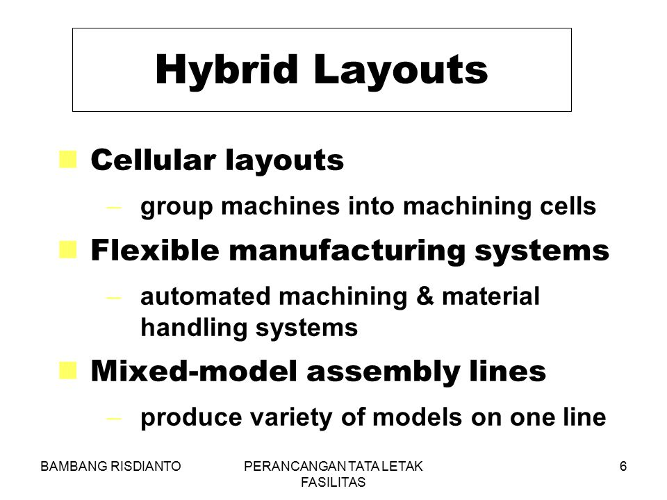 BAMBANG RISDIANTOPERANCANGAN TATA LETAK FASILITAS 6 Hybrid Layouts Cellular layouts –group machines into machining cells Flexible manufacturing system