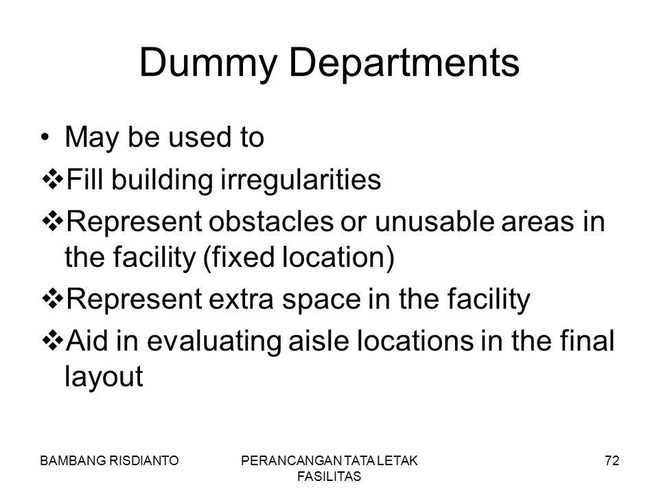 BAMBANG RISDIANTOPERANCANGAN TATA LETAK FASILITAS 72 Dummy Departments May be used to  Fill building irregularities  Represent obstacles or unusable
