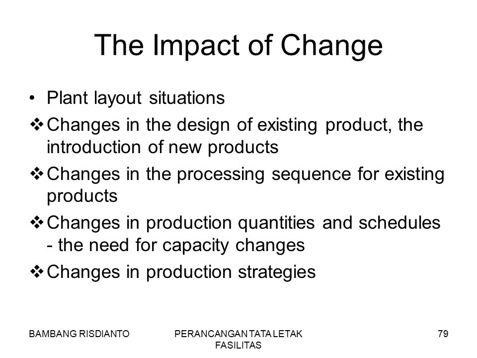 BAMBANG RISDIANTOPERANCANGAN TATA LETAK FASILITAS 79 The Impact of Change Plant layout situations  Changes in the design of existing product, the int