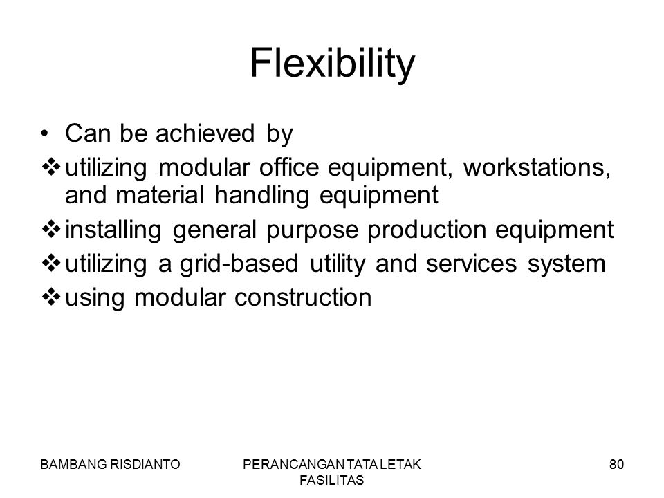 BAMBANG RISDIANTOPERANCANGAN TATA LETAK FASILITAS 80 Flexibility Can be achieved by  utilizing modular office equipment, workstations, and material h