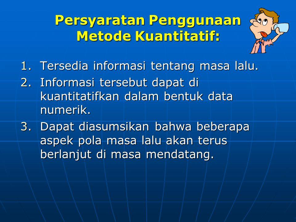 Persyaratan Penggunaan Metode Kuantitatif: 1.Tersedia informasi tentang masa lalu. 2.Informasi tersebut dapat di kuantitatifkan dalam bentuk data nume