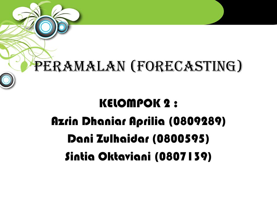 PERAMALAN (FORECASTING) KELOMPOK 2 : Azrin Dhaniar Aprilia (0809289) Dani Zulhaidar (0800595) Sintia Oktaviani (0807139)