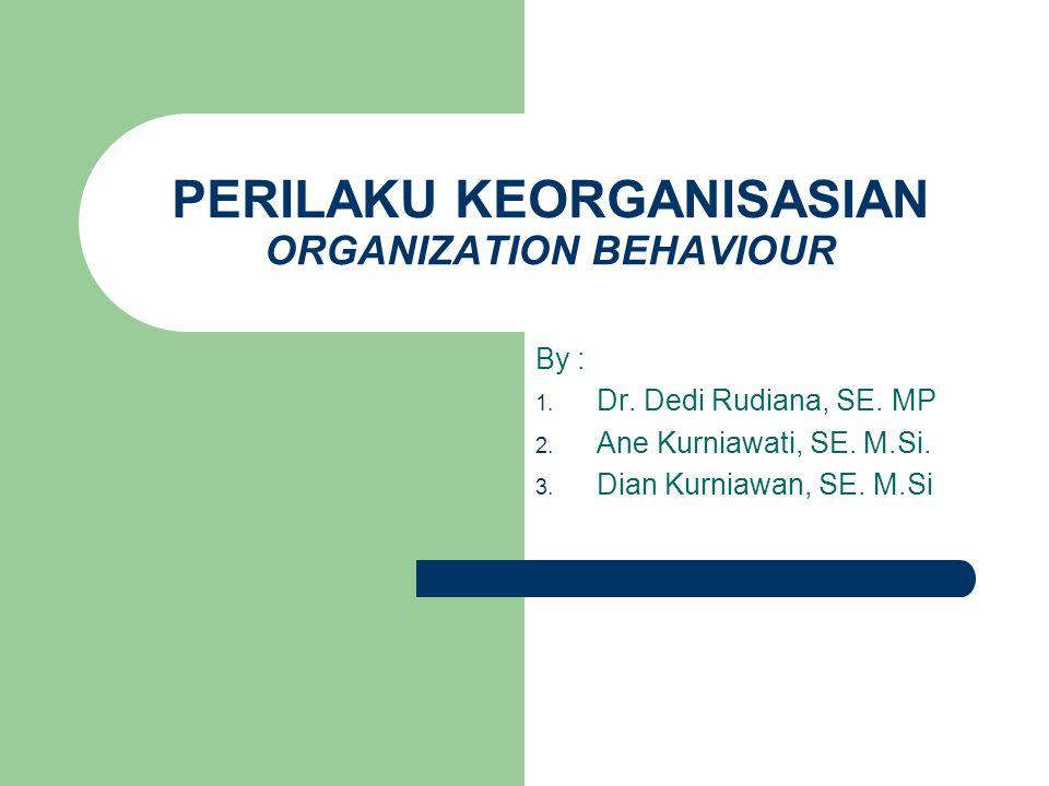 PERILAKU KEORGANISASIAN ORGANIZATION BEHAVIOUR By : 1. Dr. Dedi Rudiana, SE. MP 2. Ane Kurniawati, SE. M.Si. 3. Dian Kurniawan, SE. M.Si