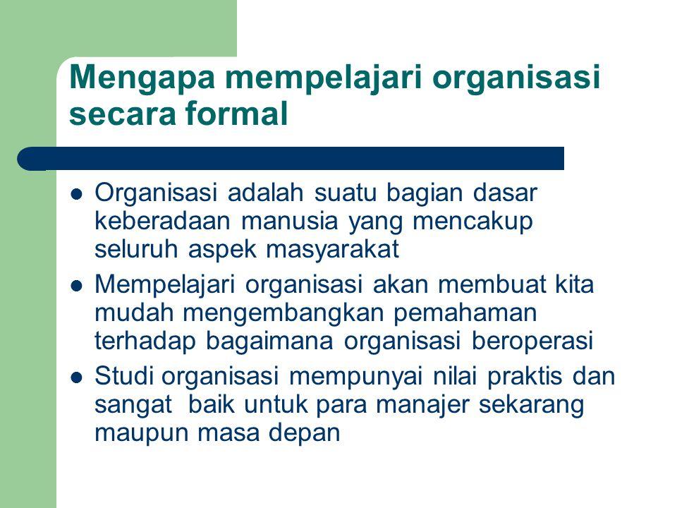 Mengapa mempelajari organisasi secara formal Organisasi adalah suatu bagian dasar keberadaan manusia yang mencakup seluruh aspek masyarakat Mempelajar