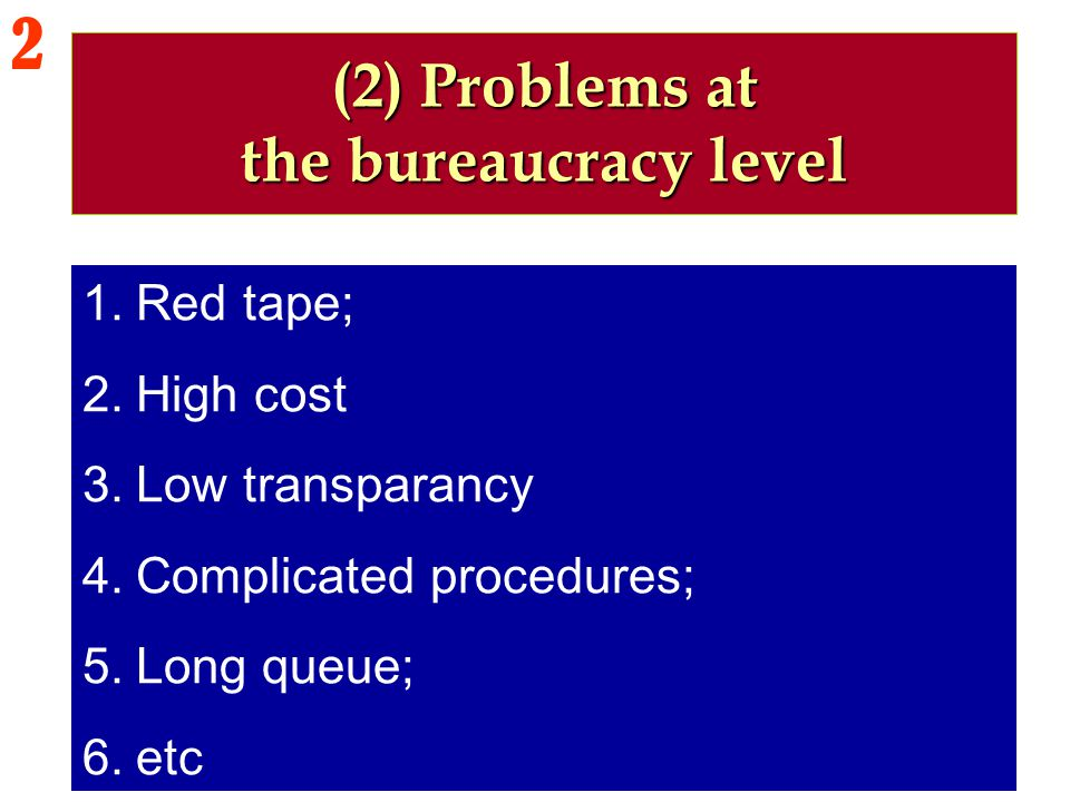 1.Red tape; 2.High cost 3.Low transparancy 4.Complicated procedures; 5.Long queue; 6.etc (2) Problems at the bureaucracy level 2