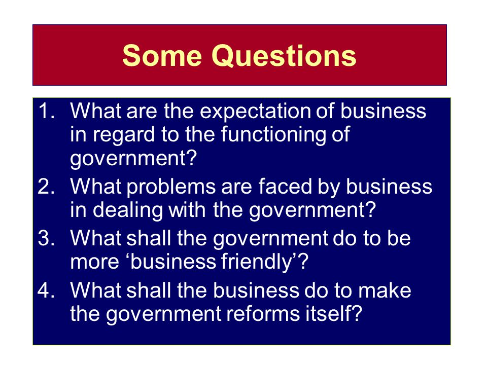 Some Questions 1.What are the expectation of business in regard to the functioning of government? 2.What problems are faced by business in dealing wit