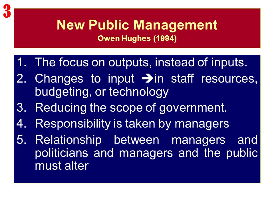 New Public Management Owen Hughes (1994) 1.The focus on outputs, instead of inputs. 2.Changes to input  in staff resources, budgeting, or technology