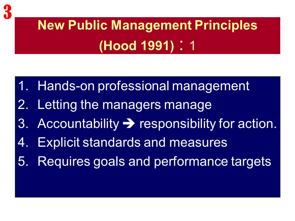 New Public Management Principles (Hood 1991) : 1 1.Hands-on professional management 2.Letting the managers manage 3.Accountability  responsibility fo