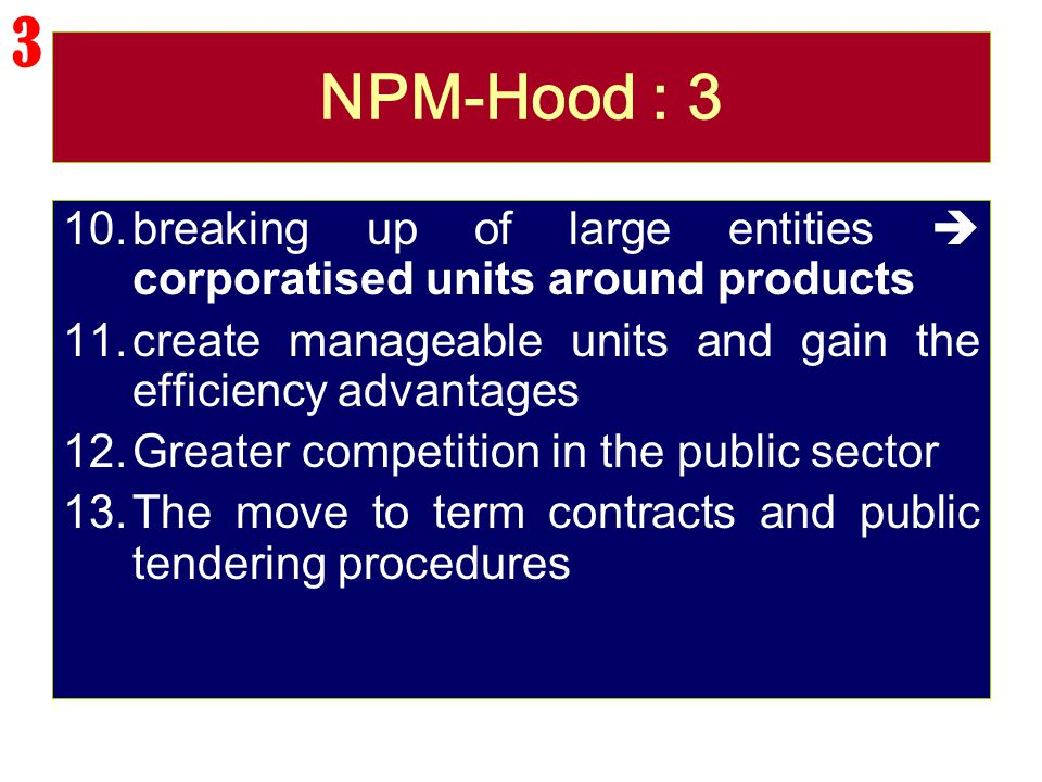 NPM-Hood : 3 10.breaking up of large entities  corporatised units around products 11.create manageable units and gain the efficiency advantages 12.Gr