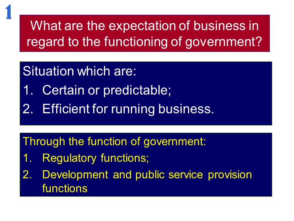 What are the expectation of business in regard to the functioning of government? Situation which are: 1.Certain or predictable; 2.Efficient for runnin