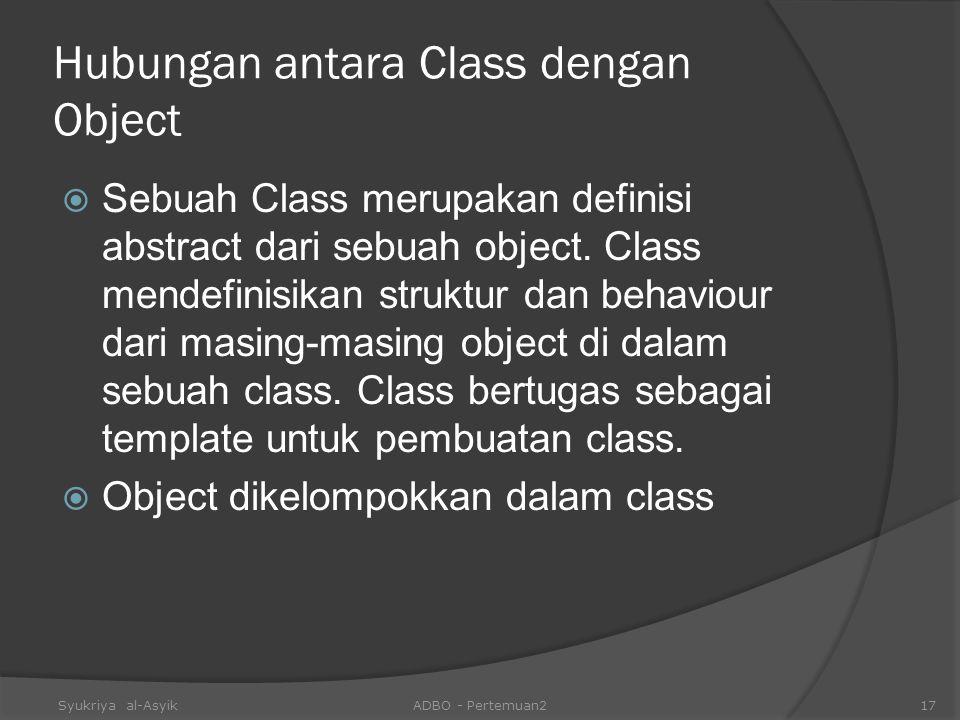 Hubungan antara Class dengan Object  Sebuah Class merupakan definisi abstract dari sebuah object. Class mendefinisikan struktur dan behaviour dari ma