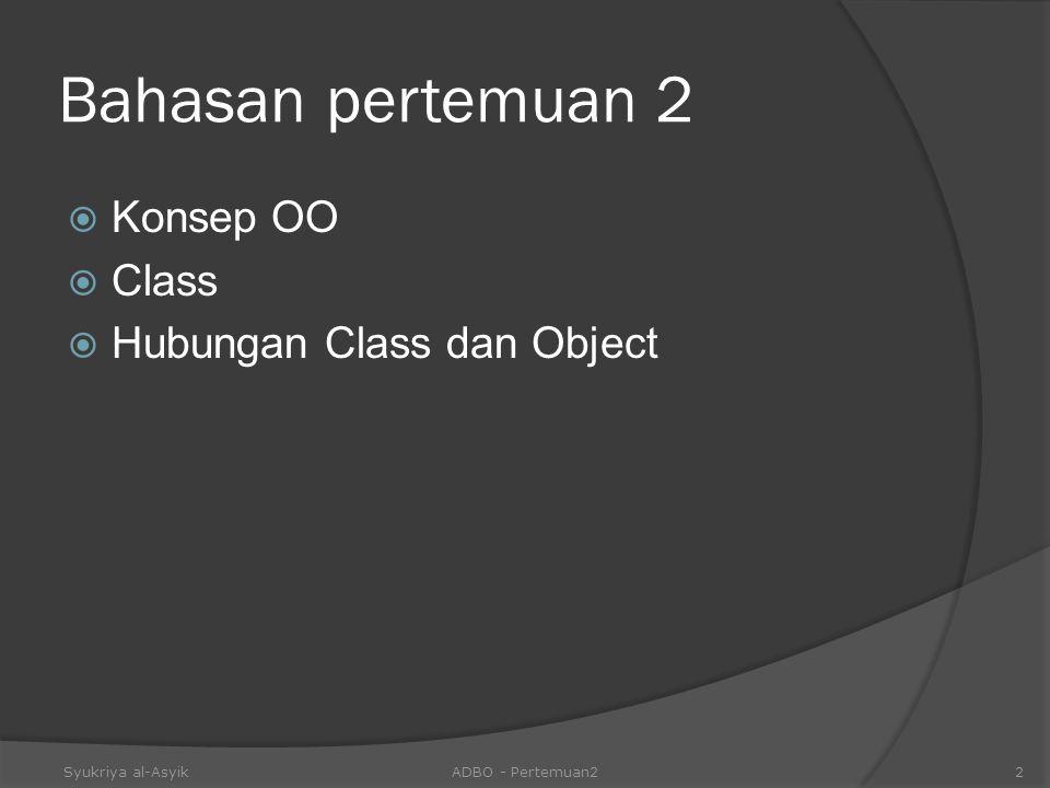 Bahasan pertemuan 2  Konsep OO  Class  Hubungan Class dan Object Syukriya al-AsyikADBO - Pertemuan22