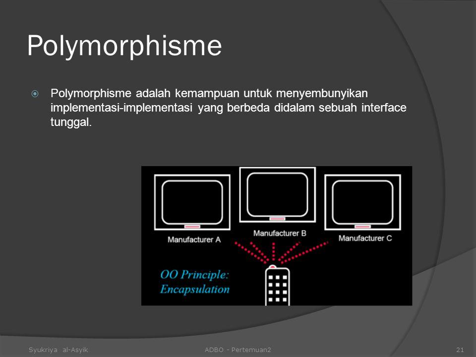 Polymorphisme  Polymorphisme adalah kemampuan untuk menyembunyikan implementasi-implementasi yang berbeda didalam sebuah interface tunggal. Syukriya