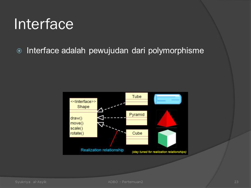 Interface  Interface adalah pewujudan dari polymorphisme Syukriya al-AsyikADBO - Pertemuan223