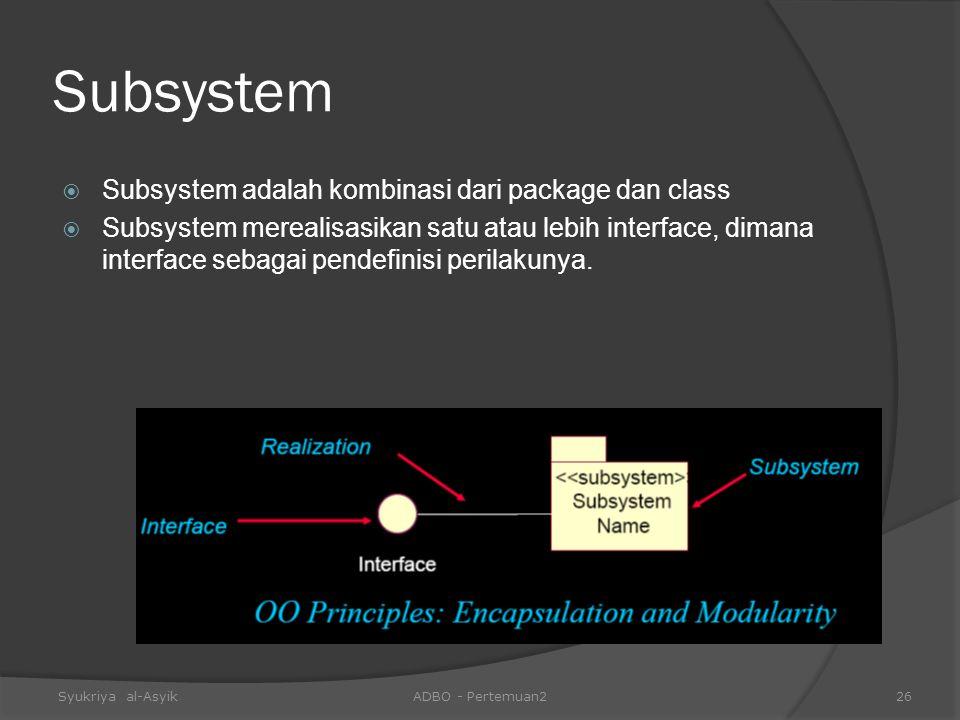 Subsystem  Subsystem adalah kombinasi dari package dan class  Subsystem merealisasikan satu atau lebih interface, dimana interface sebagai pendefini