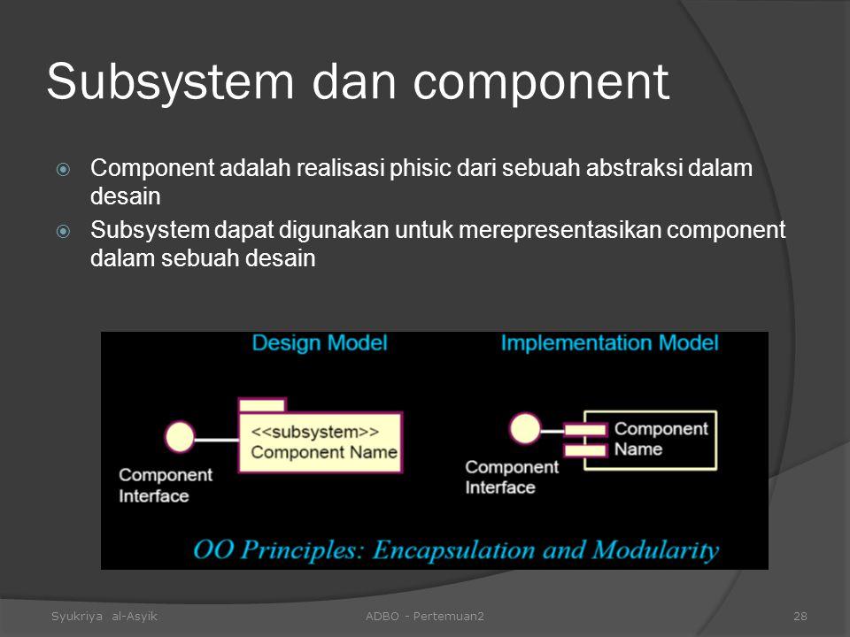 Subsystem dan component  Component adalah realisasi phisic dari sebuah abstraksi dalam desain  Subsystem dapat digunakan untuk merepresentasikan com