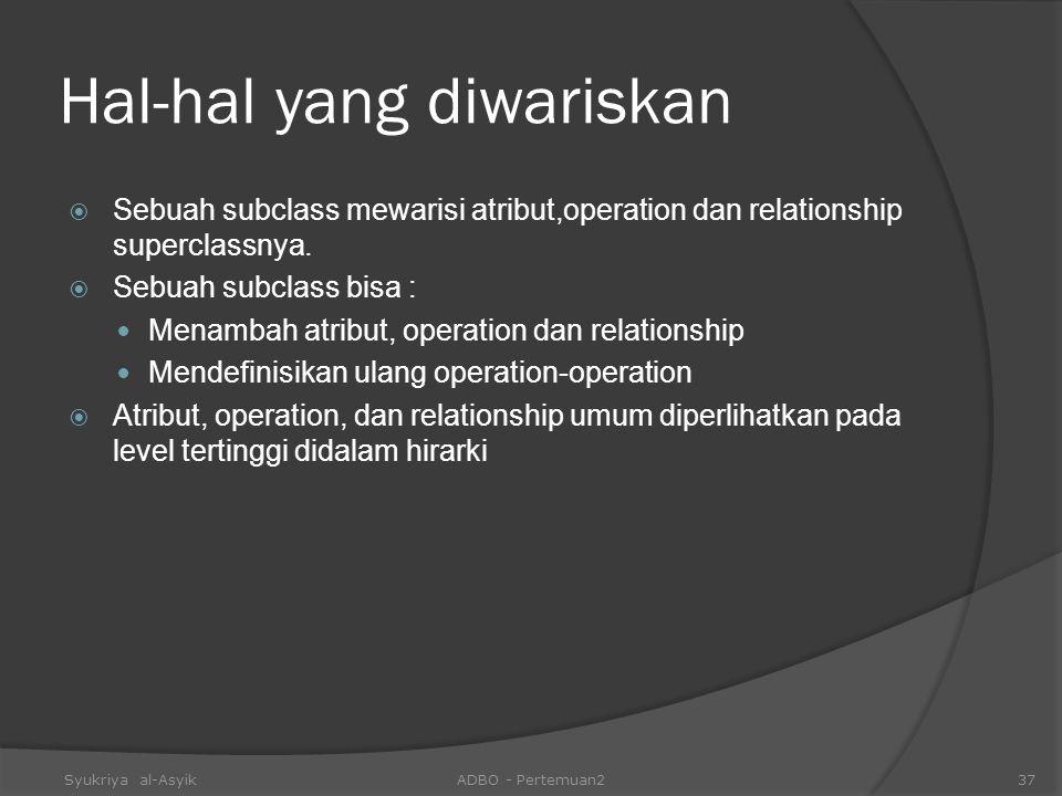 Hal-hal yang diwariskan  Sebuah subclass mewarisi atribut,operation dan relationship superclassnya.  Sebuah subclass bisa : Menambah atribut, operat