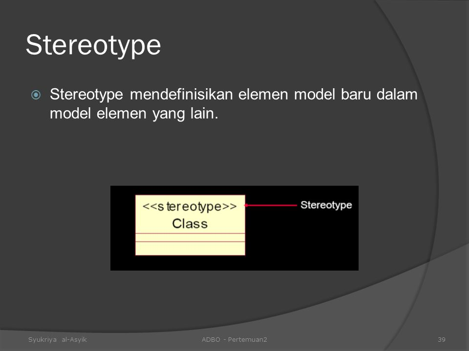 Stereotype  Stereotype mendefinisikan elemen model baru dalam model elemen yang lain. Syukriya al-AsyikADBO - Pertemuan239