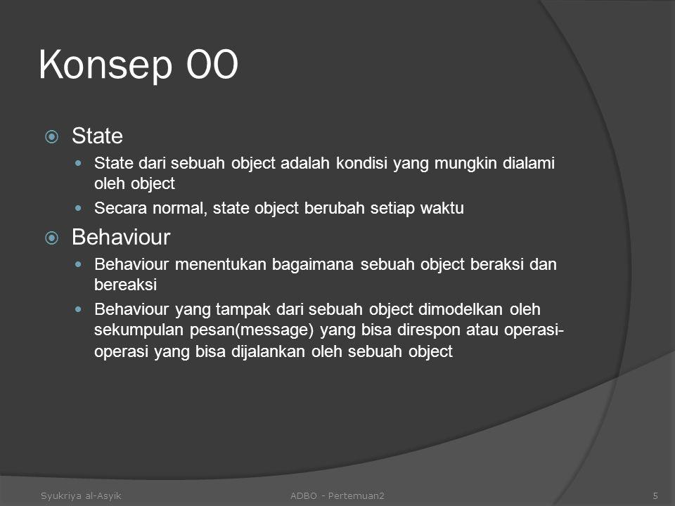 Konsep OO  State State dari sebuah object adalah kondisi yang mungkin dialami oleh object Secara normal, state object berubah setiap waktu  Behaviou